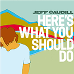 Jeff Caudill - Here´s What You Should Do - Digipak CD